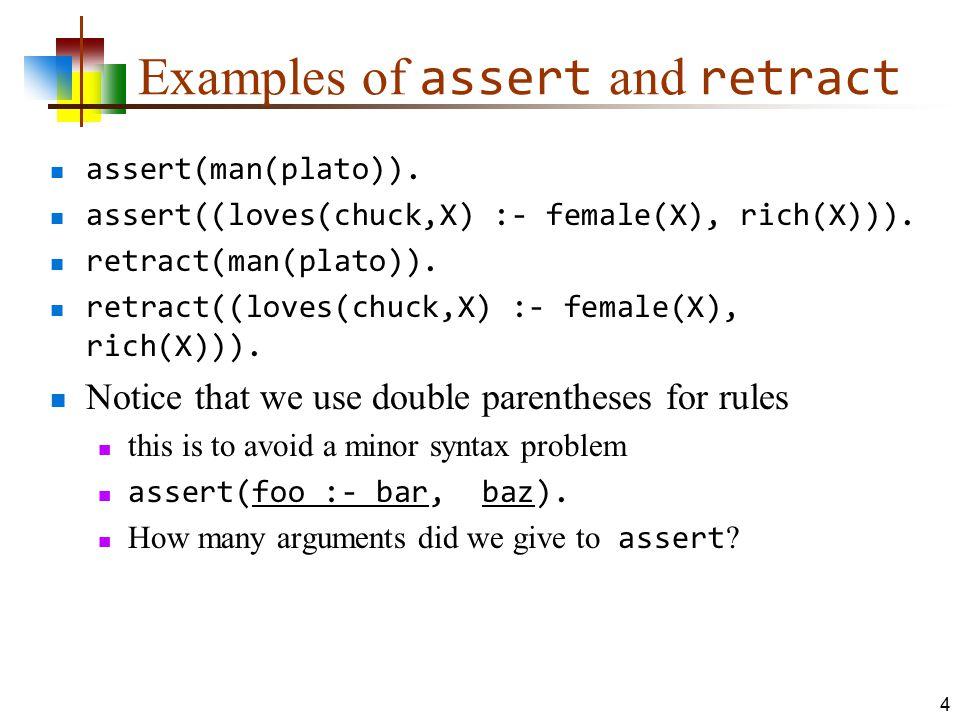 Examples of assert and retract assert(man(plato)). assert((loves(chuck,X) :- female(X), rich(X))). retract(man(plato)). retract((loves(chuck,X) :- fem