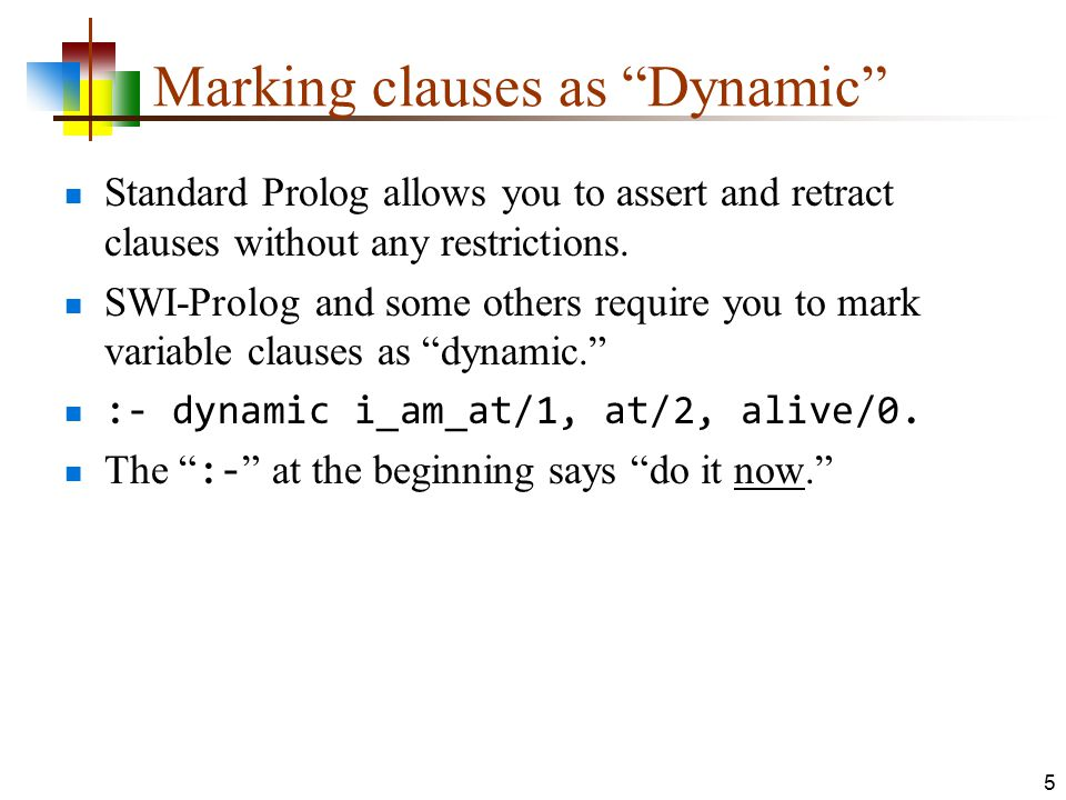 Solving problems with dynamic If Prolog already knows a clause, and it's static, it's too late to mark it dynamic Prolog must see :- dynamic functor/arity before it sees any clauses of functor/arity.