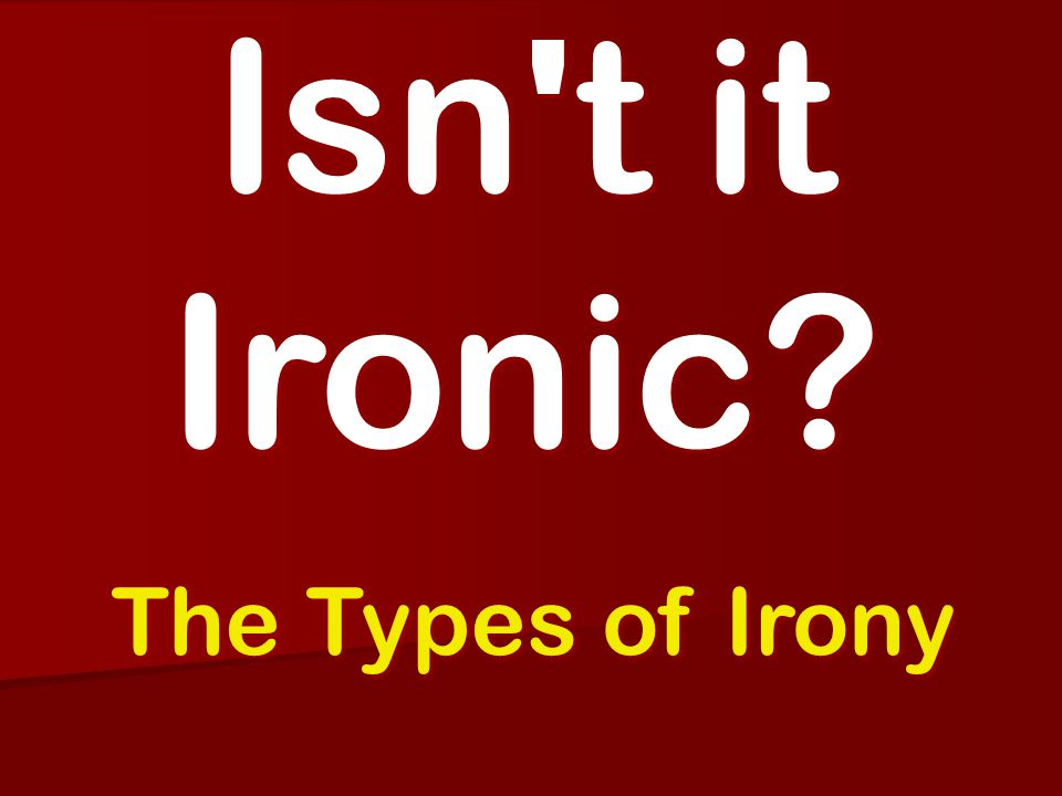 Isn t it Ironic? The Types of Irony