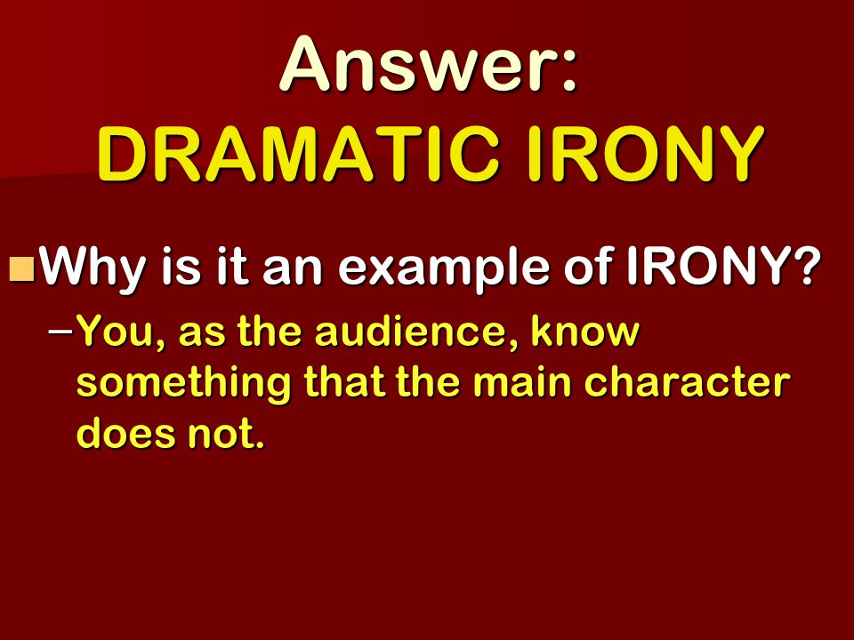 Answer: DRAMATIC IRONY Why is it an example of IRONY.