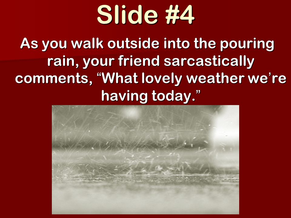 Slide #4 As you walk outside into the pouring rain, your friend sarcastically comments, What lovely weather we ' re having today.