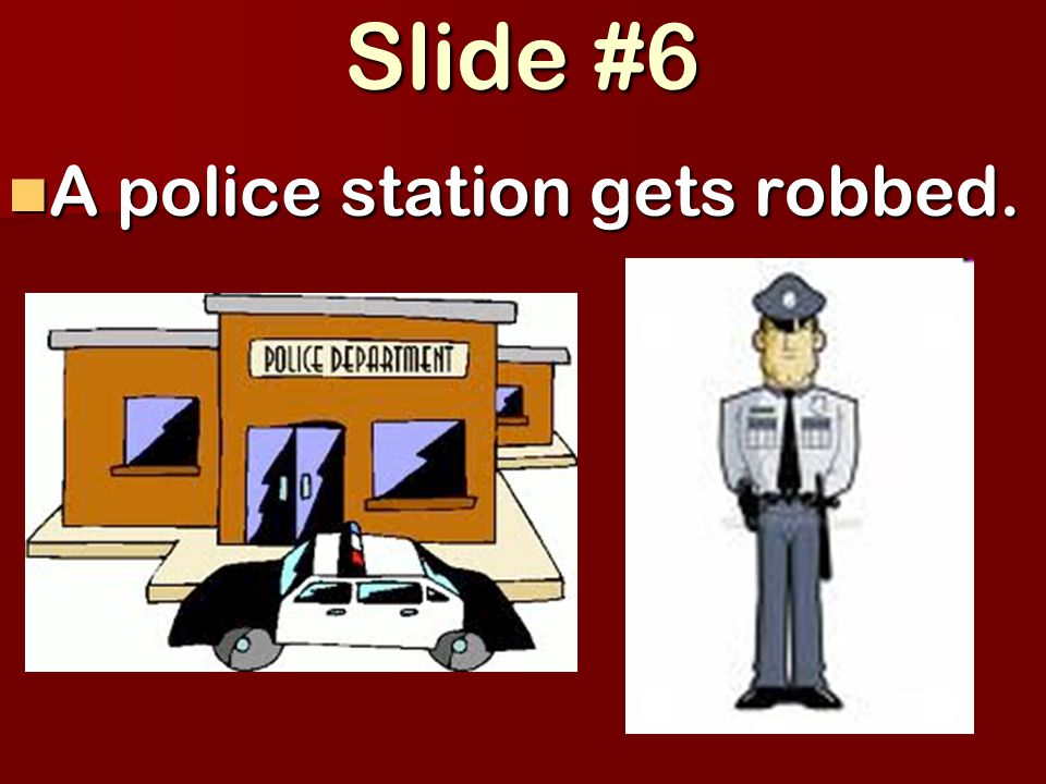 Slide #6 A police station gets robbed. A police station gets robbed.