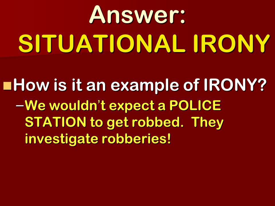 Answer: SITUATIONAL IRONY How is it an example of IRONY.