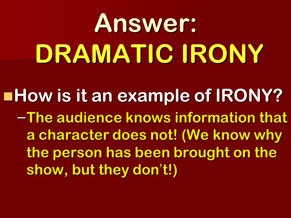 Answer: DRAMATIC IRONY How is it an example of IRONY.