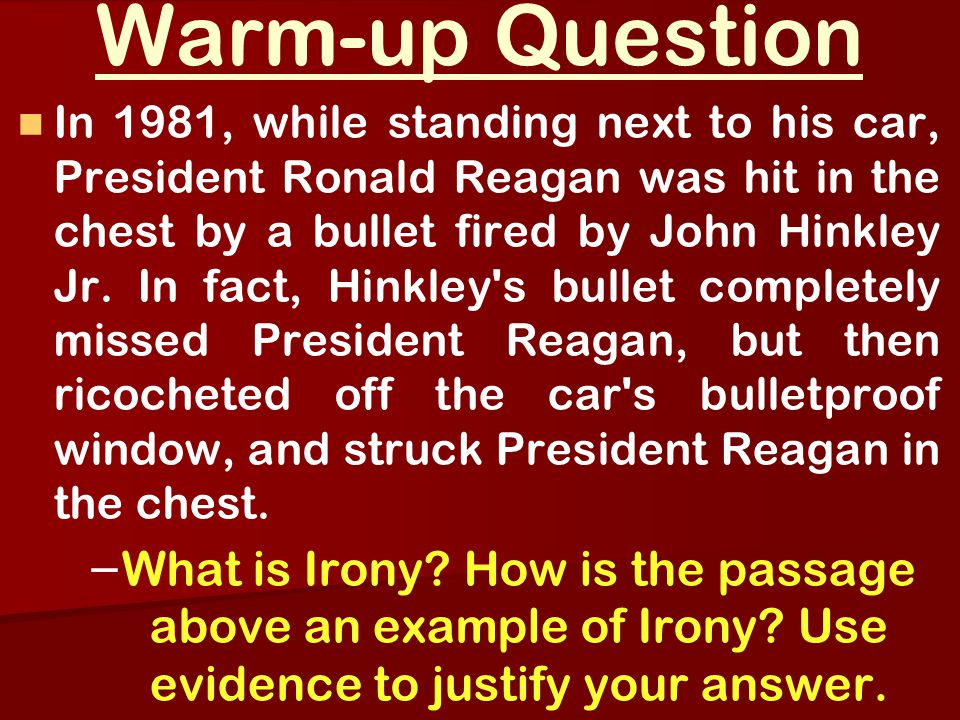 Warm-up Question In 1981, while standing next to his car, President Ronald Reagan was hit in the chest by a bullet fired by John Hinkley Jr.