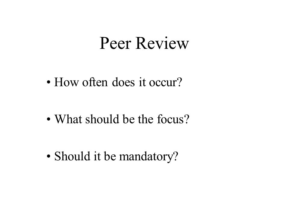 Peer Review How often does it occur? What should be the focus? Should it be mandatory?