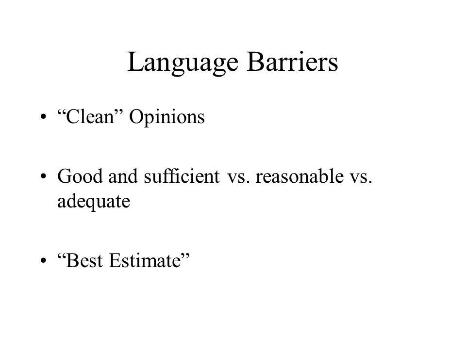 "Language Barriers ""Clean"" Opinions Good and sufficient vs. reasonable vs. adequate ""Best Estimate"""