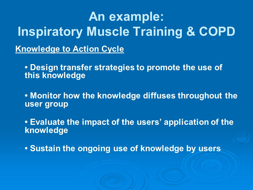 An example: Inspiratory Muscle Training & COPD Knowledge to Action Cycle Design transfer strategies to promote the use of this knowledge Monitor how t