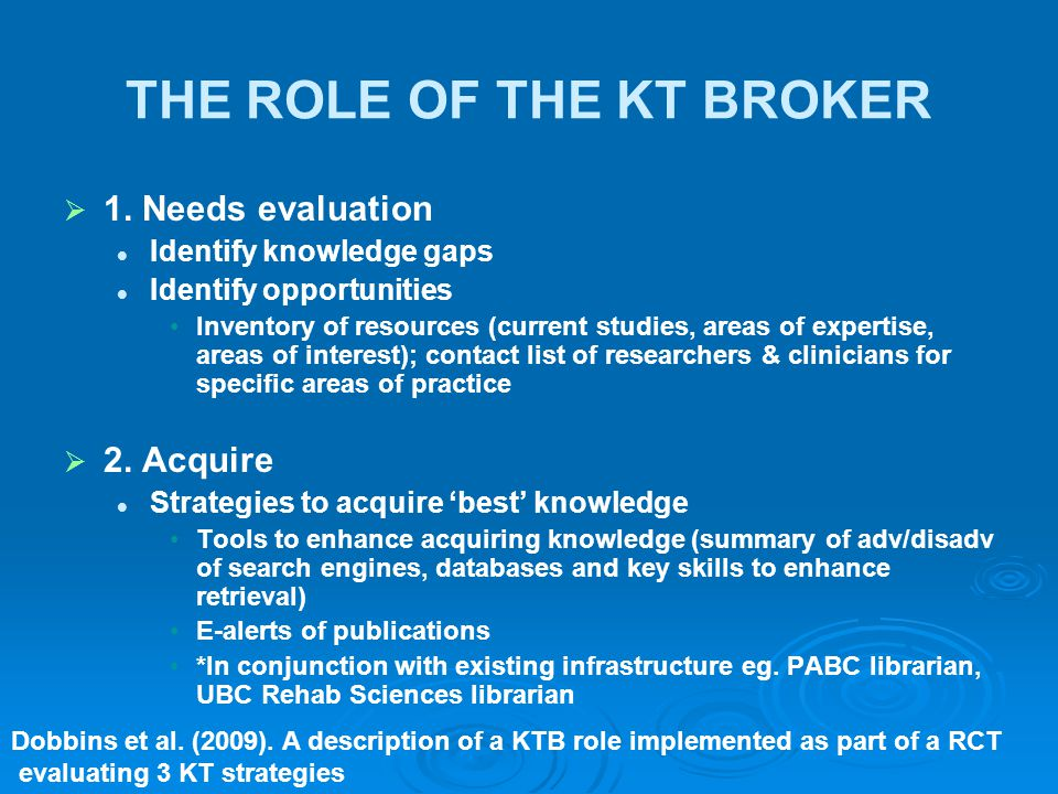 THE ROLE OF THE KT BROKER   1. Needs evaluation Identify knowledge gaps Identify opportunities Inventory of resources (current studies, areas of exp