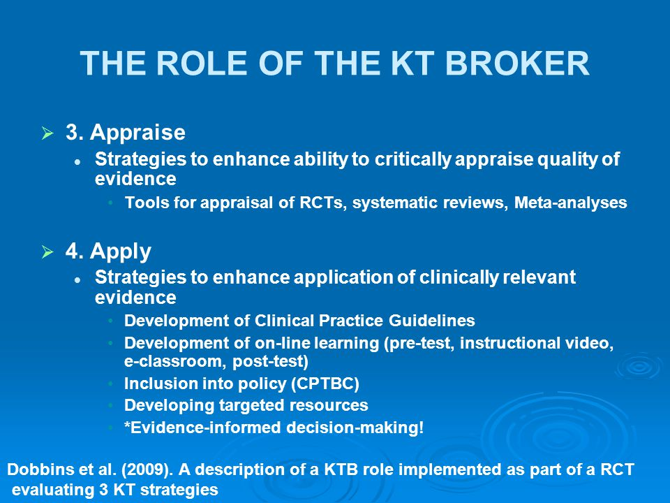 THE ROLE OF THE KT BROKER   3. Appraise Strategies to enhance ability to critically appraise quality of evidence Tools for appraisal of RCTs, system