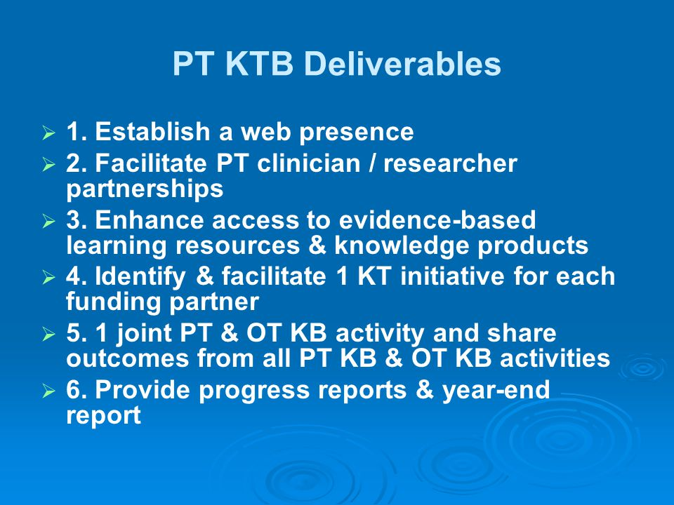 PT KTB Deliverables   1. Establish a web presence   2. Facilitate PT clinician / researcher partnerships   3. Enhance access to evidence-based l