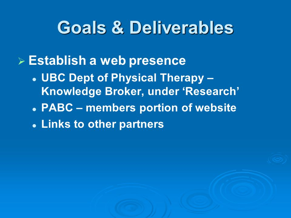 Goals & Deliverables   Establish a web presence UBC Dept of Physical Therapy – Knowledge Broker, under 'Research' PABC – members portion of website