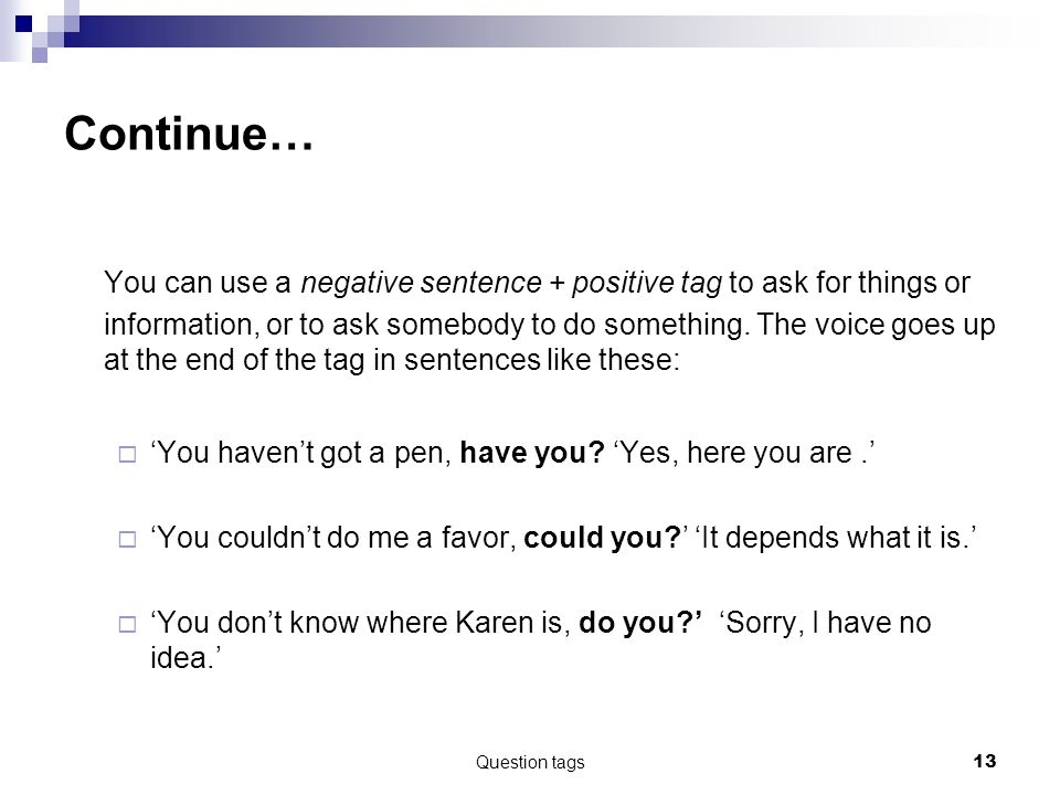 Question tags13 Continue… You can use a negative sentence + positive tag to ask for things or information, or to ask somebody to do something.