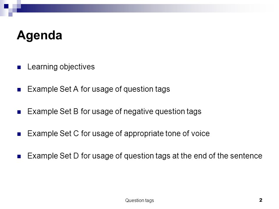 Question tags2 Agenda Learning objectives Example Set A for usage of question tags Example Set B for usage of negative question tags Example Set C for usage of appropriate tone of voice Example Set D for usage of question tags at the end of the sentence