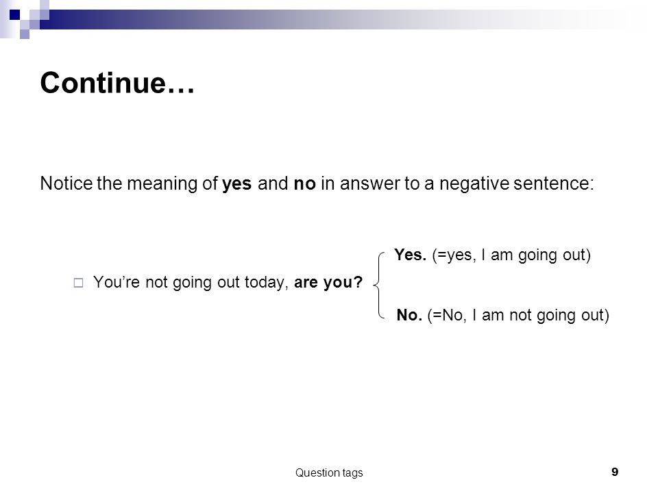 Question tags9 Continue… Notice the meaning of yes and no in answer to a negative sentence:  You're not going out today, are you.