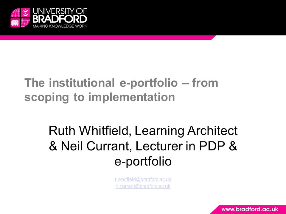 The institutional e-portfolio – from scoping to implementation Ruth Whitfield, Learning Architect & Neil Currant, Lecturer in PDP & e-portfolio r.whitfield@bradford.ac.uk n.currant@bradford.ac.uk