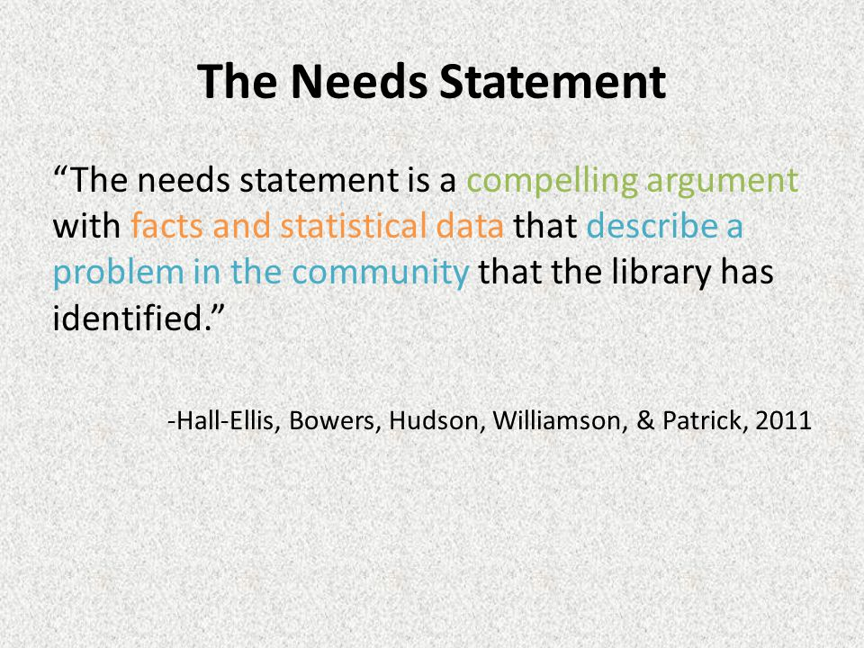 The Needs Statement The needs statement is a compelling argument with facts and statistical data that describe a problem in the community that the library has identified. -Hall-Ellis, Bowers, Hudson, Williamson, & Patrick, 2011
