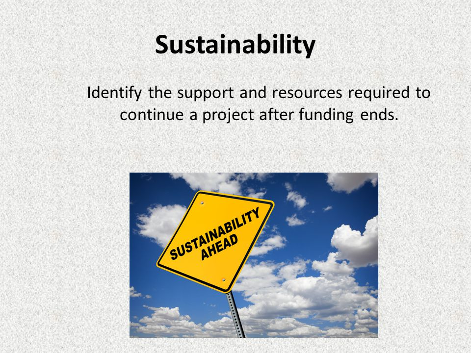 Sustainability Identify the support and resources required to continue a project after funding ends.