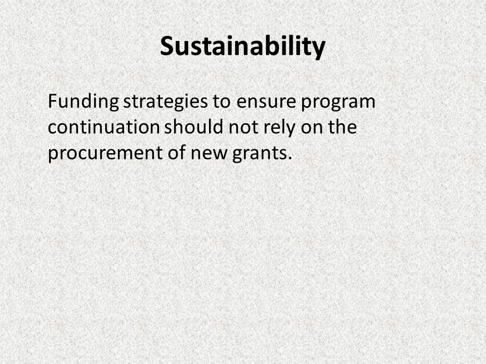 Sustainability Funding strategies to ensure program continuation should not rely on the procurement of new grants.