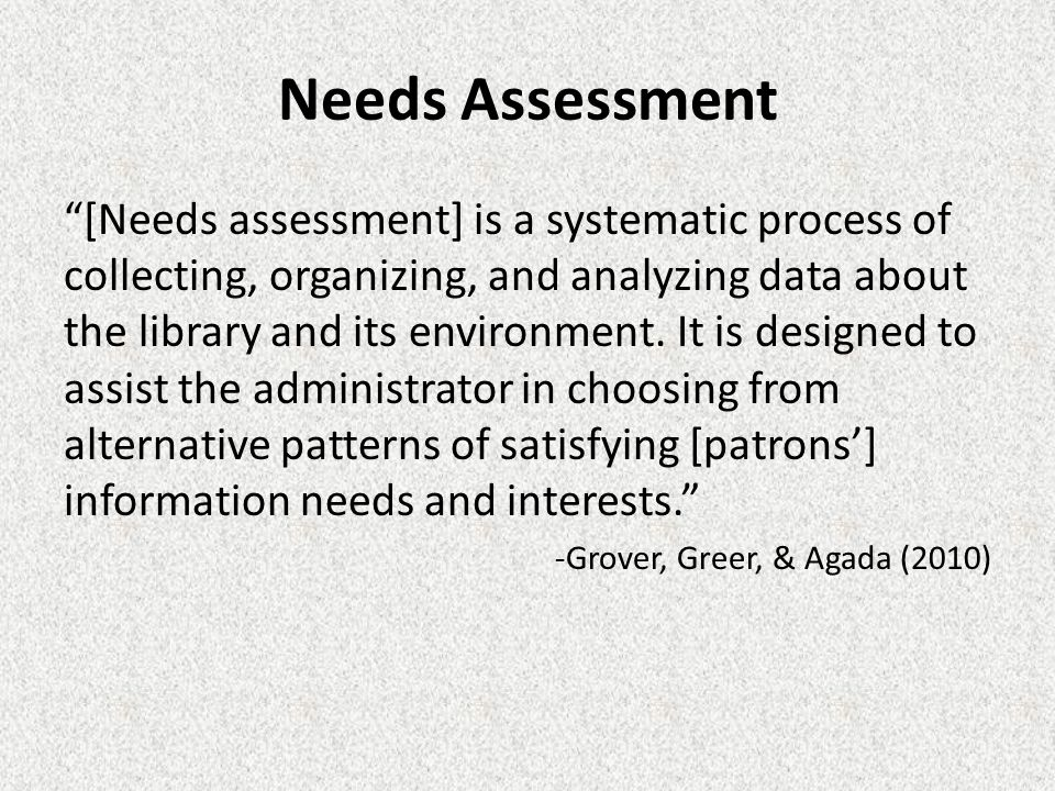 [Needs assessment] is a systematic process of collecting, organizing, and analyzing data about the library and its environment.