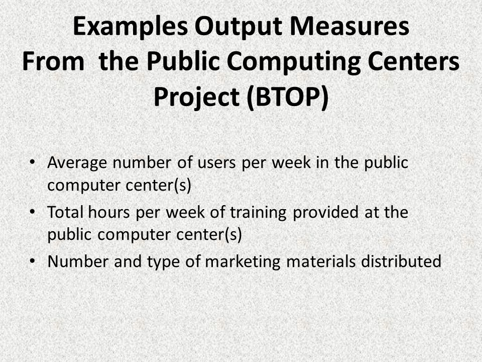 Examples Output Measures From the Public Computing Centers Project (BTOP) Average number of users per week in the public computer center(s) Total hours per week of training provided at the public computer center(s) Number and type of marketing materials distributed