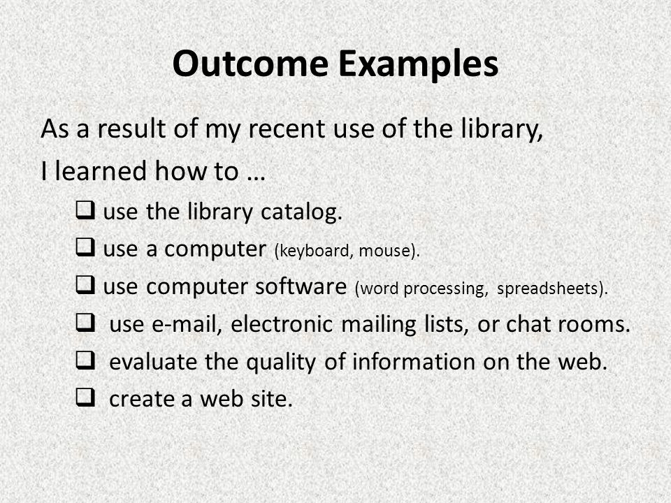 Outcome Examples As a result of my recent use of the library, I learned how to …  use the library catalog.
