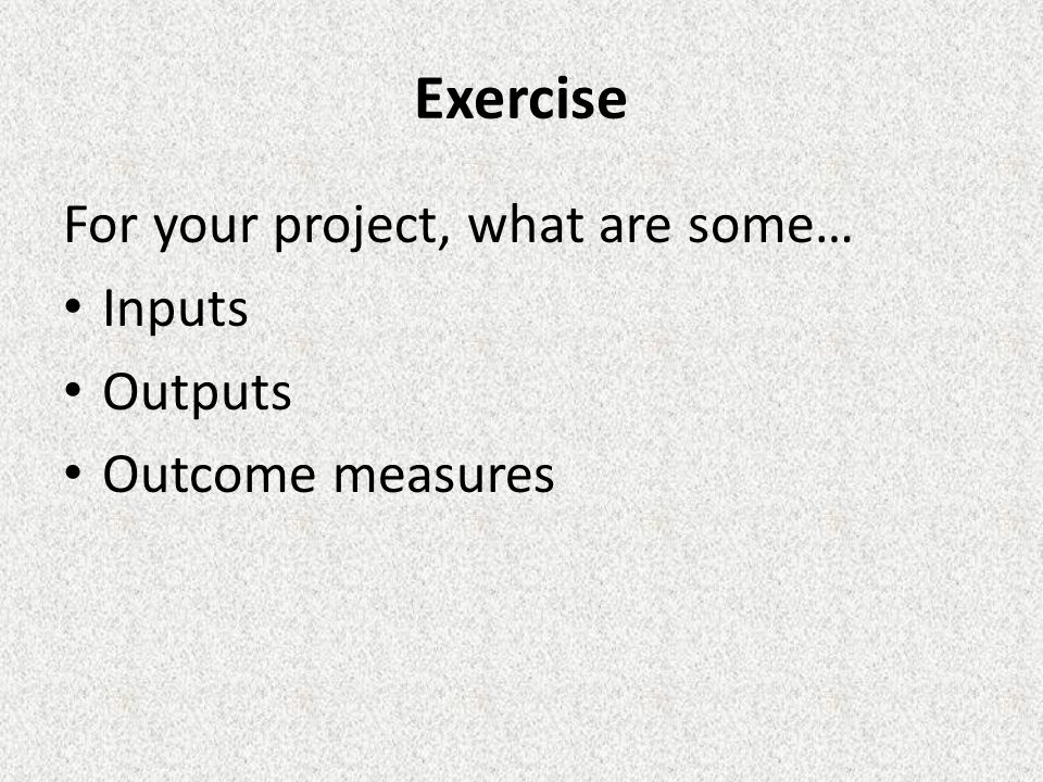 Exercise For your project, what are some… Inputs Outputs Outcome measures