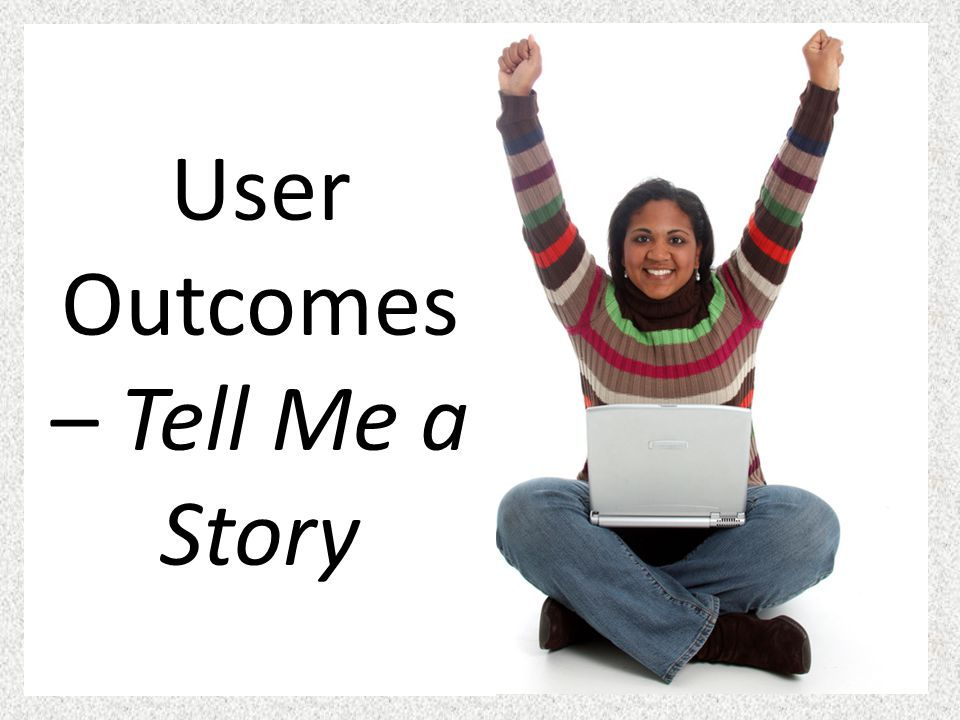 User Outcomes – Tell Me a Story