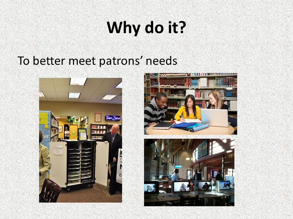 Why do it To better meet patrons' needs