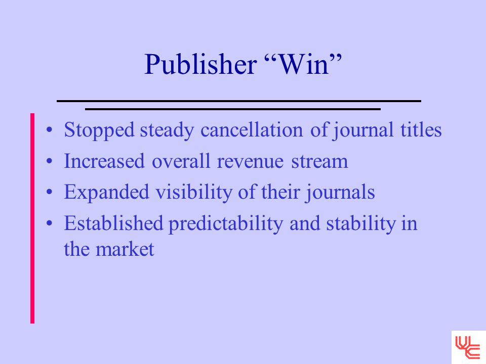 Publisher Win Stopped steady cancellation of journal titles Increased overall revenue stream Expanded visibility of their journals Established predictability and stability in the market