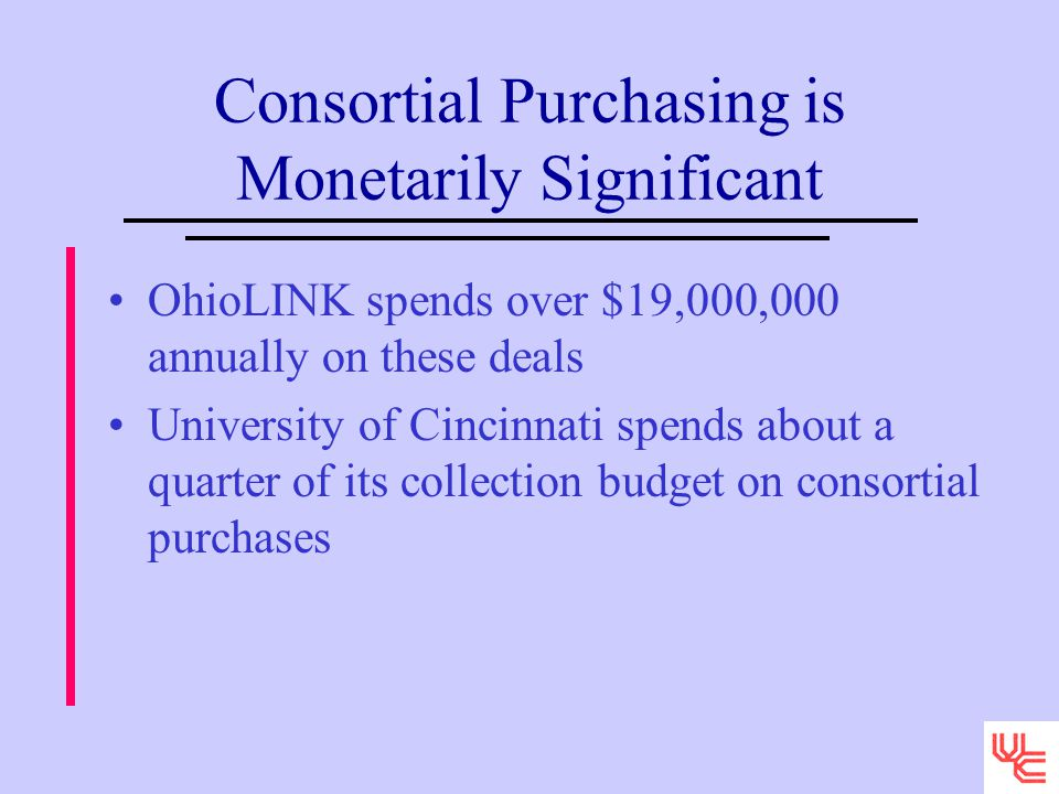Consortial Purchasing is Monetarily Significant OhioLINK spends over $19,000,000 annually on these deals University of Cincinnati spends about a quarter of its collection budget on consortial purchases