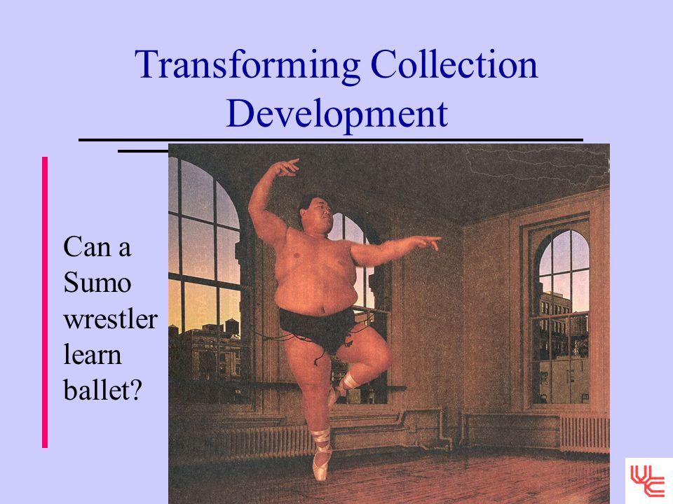 Transforming Collection Development Can a Sumo wrestler learn ballet?