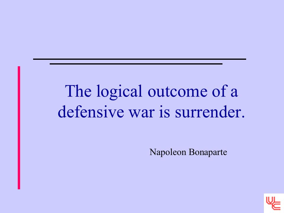 The logical outcome of a defensive war is surrender. Napoleon Bonaparte