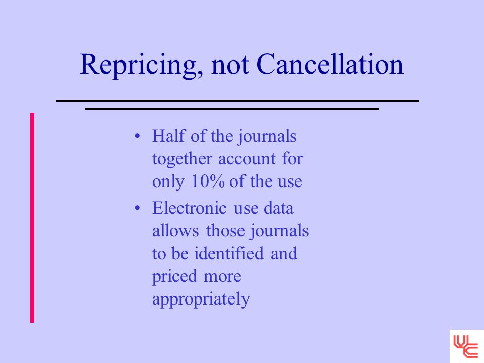 Repricing, not Cancellation Half of the journals together account for only 10% of the use Electronic use data allows those journals to be identified and priced more appropriately