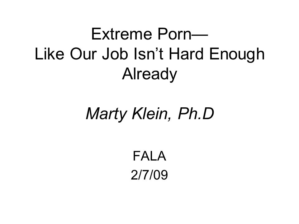 Extreme Porn— Like Our Job Isn't Hard Enough Already Marty Klein, Ph.D FALA 2/7/09