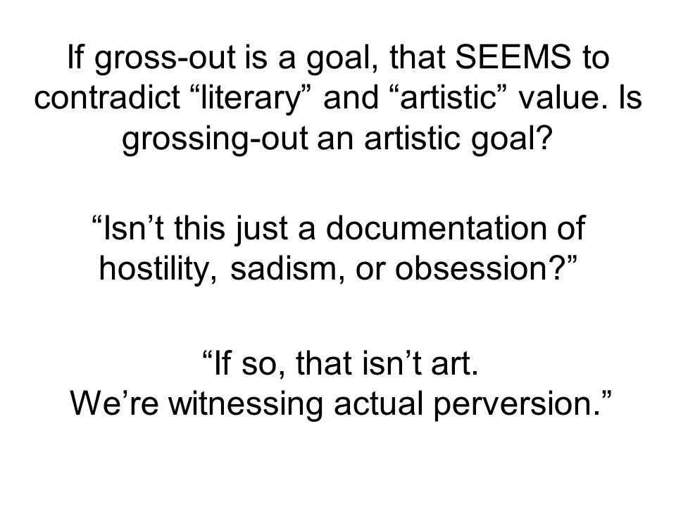If gross-out is a goal, that SEEMS to contradict literary and artistic value.