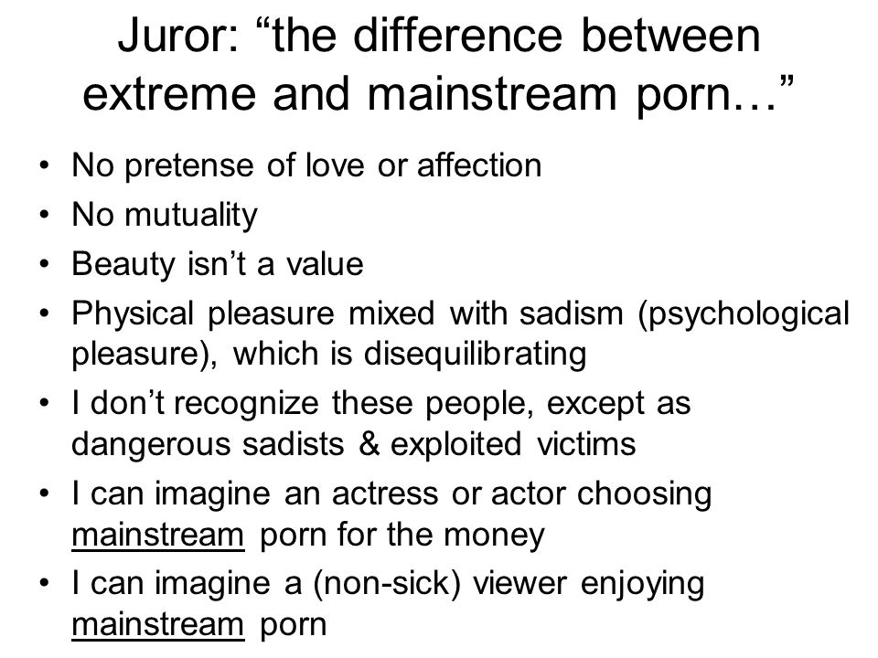 Juror: the difference between extreme and mainstream porn… No pretense of love or affection No mutuality Beauty isn't a value Physical pleasure mixed with sadism (psychological pleasure), which is disequilibrating I don't recognize these people, except as dangerous sadists & exploited victims I can imagine an actress or actor choosing mainstream porn for the money I can imagine a (non-sick) viewer enjoying mainstream porn