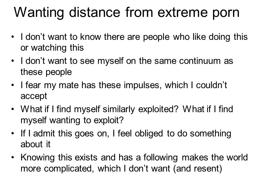Wanting distance from extreme porn I don't want to know there are people who like doing this or watching this I don't want to see myself on the same continuum as these people I fear my mate has these impulses, which I couldn't accept What if I find myself similarly exploited.