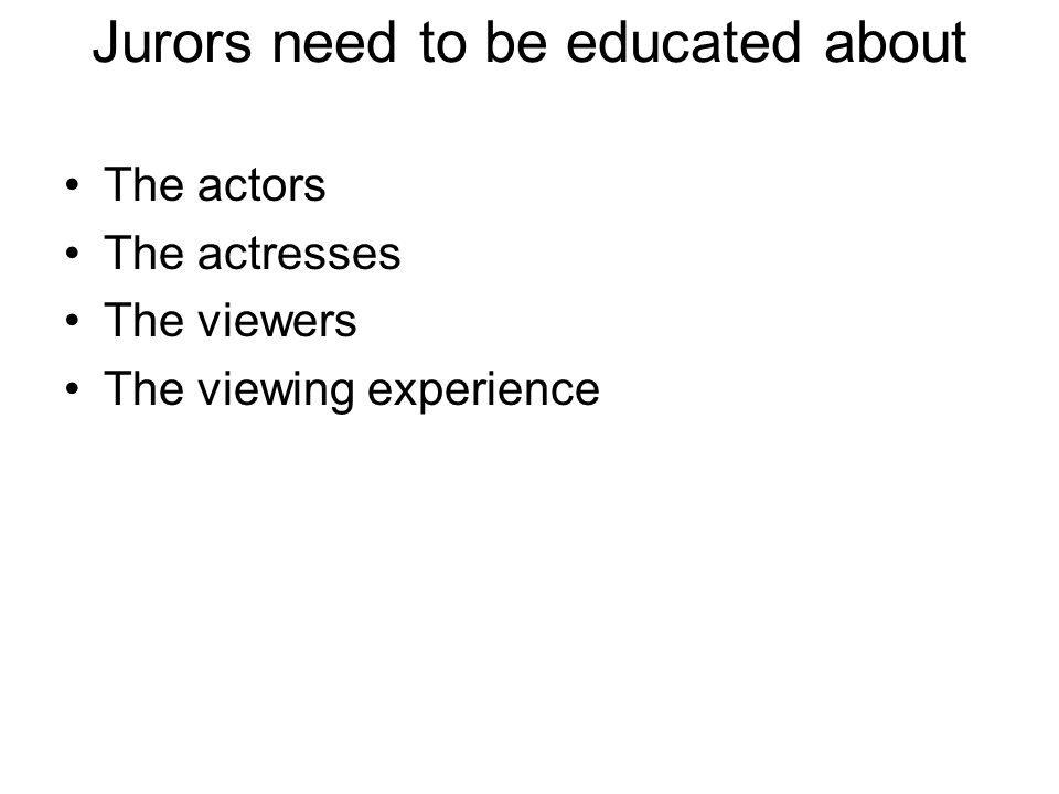 Jurors need to be educated about The actors The actresses The viewers The viewing experience