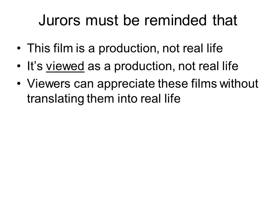 Jurors must be reminded that This film is a production, not real life It's viewed as a production, not real life Viewers can appreciate these films without translating them into real life