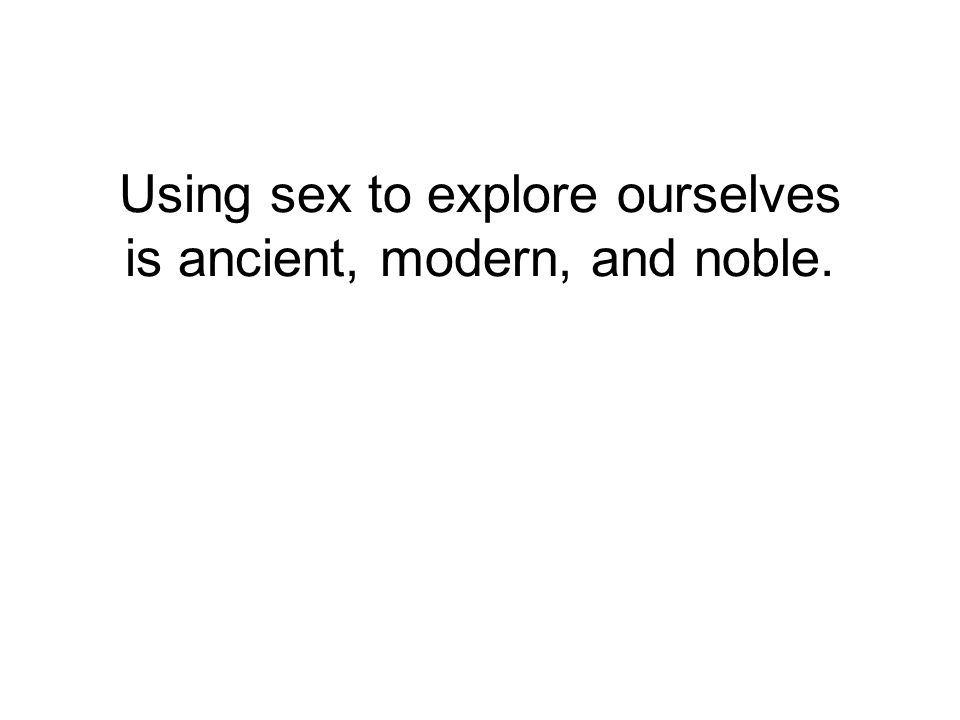 Using sex to explore ourselves is ancient, modern, and noble.