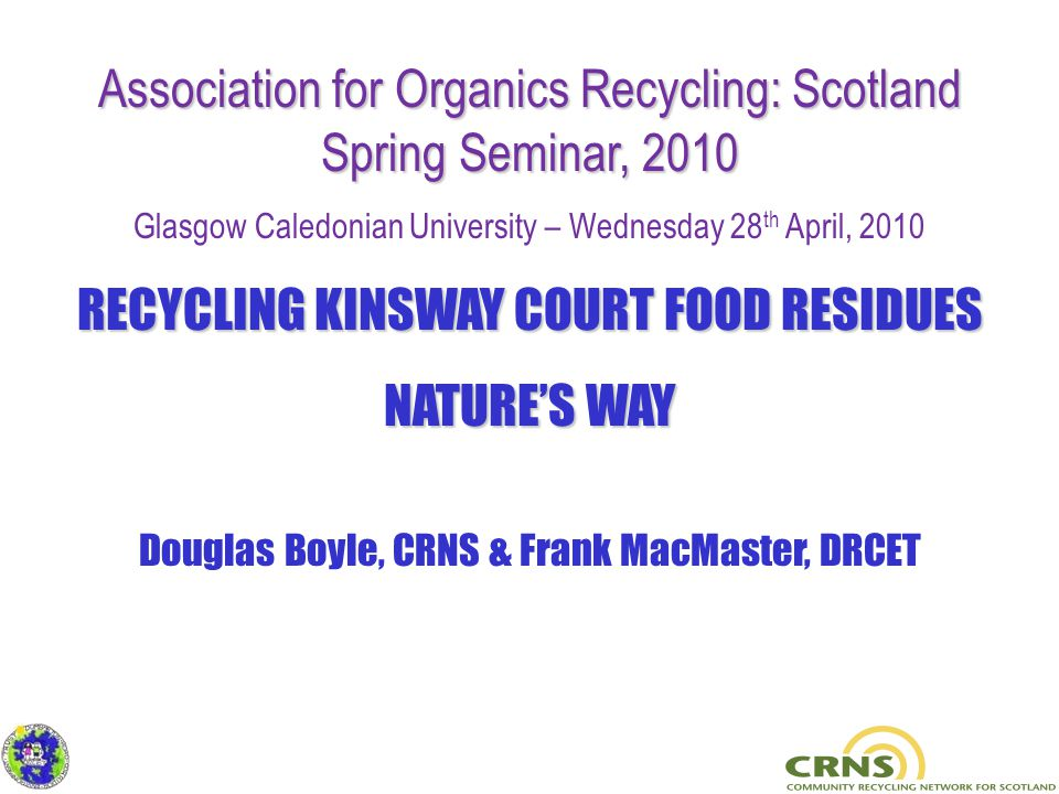 Association for Organics Recycling: Scotland Spring Seminar, 2010 Glasgow Caledonian University – Wednesday 28 th April, 2010 RECYCLING KINSWAY COURT