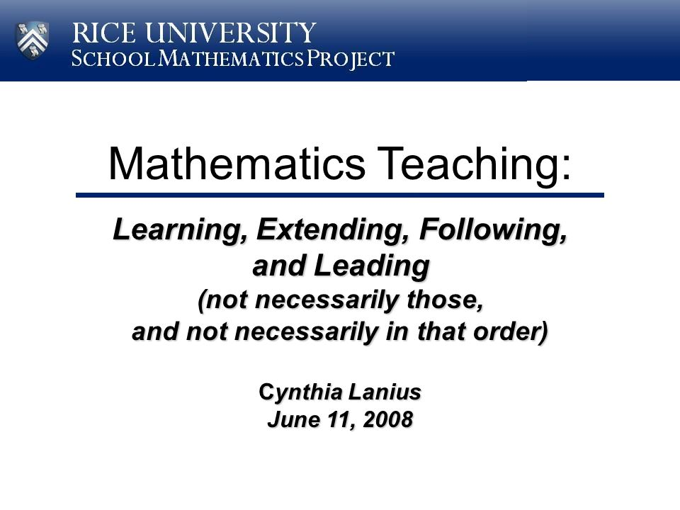 Mathematics Teaching: Learning, Extending, Following, and Leading (not necessarily those, and not necessarily in that order) Cynthia Lanius June 11, 2008