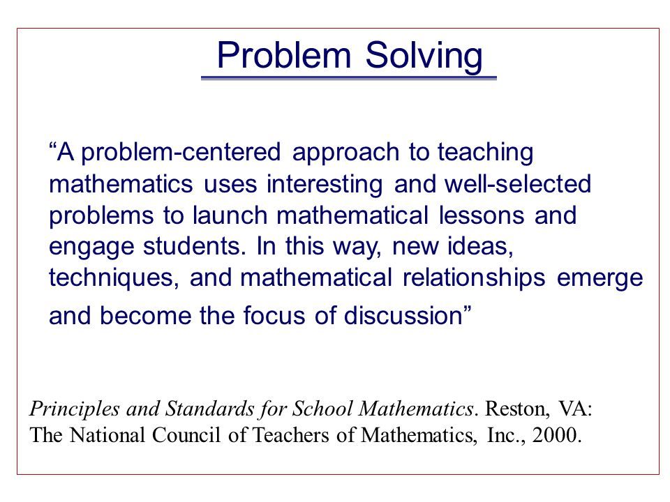 Problem Solving A problem-centered approach to teaching mathematics uses interesting and well-selected problems to launch mathematical lessons and engage students.
