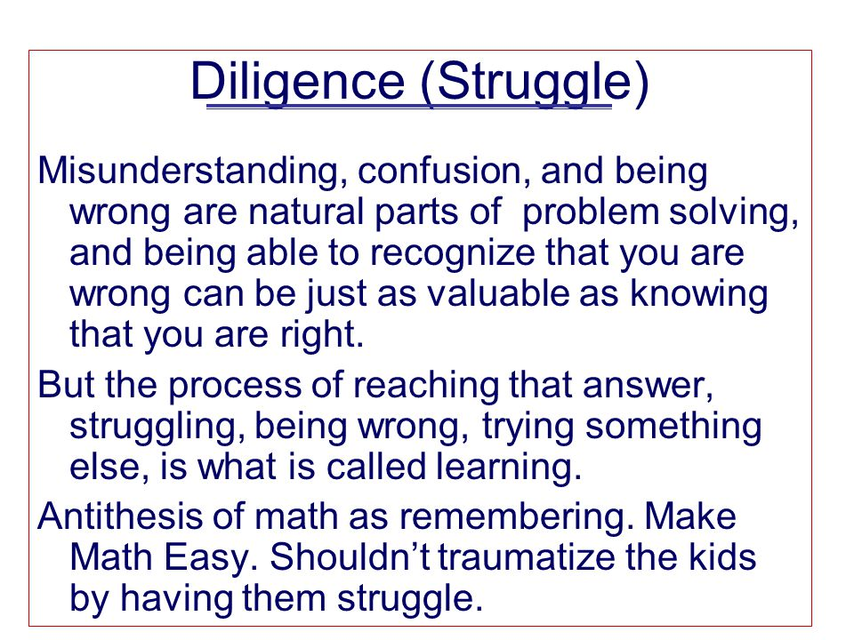 Diligence (Struggle) Misunderstanding, confusion, and being wrong are natural parts of problem solving, and being able to recognize that you are wrong can be just as valuable as knowing that you are right.