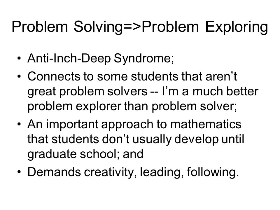 Problem Solving=>Problem Exploring Anti-Inch-Deep Syndrome; Connects to some students that aren't great problem solvers -- I'm a much better problem explorer than problem solver; An important approach to mathematics that students don't usually develop until graduate school; and Demands creativity, leading, following.