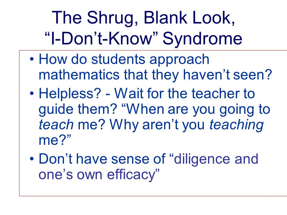 The Shrug, Blank Look, I-Don't-Know Syndrome How do students approach mathematics that they haven't seen.
