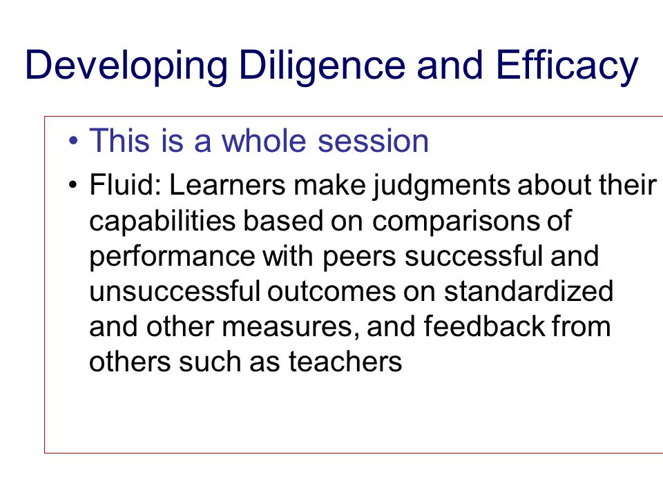Developing Diligence and Efficacy This is a whole session Fluid: Learners make judgments about their capabilities based on comparisons of performance with peers successful and unsuccessful outcomes on standardized and other measures, and feedback from others such as teachers