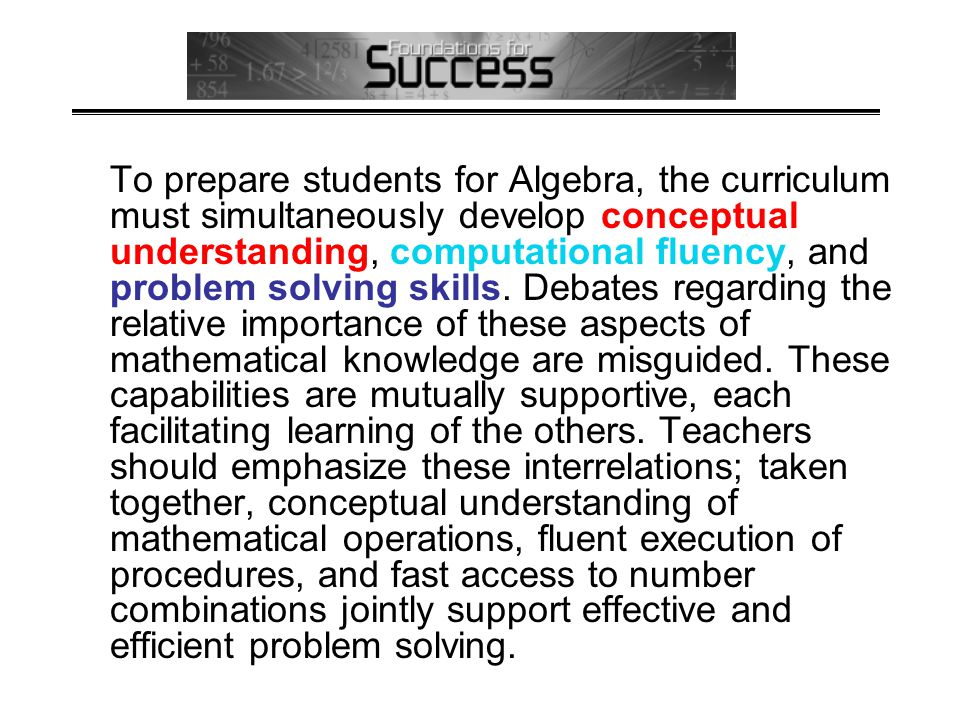 To prepare students for Algebra, the curriculum must simultaneously develop conceptual understanding, computational fluency, and problem solving skills.