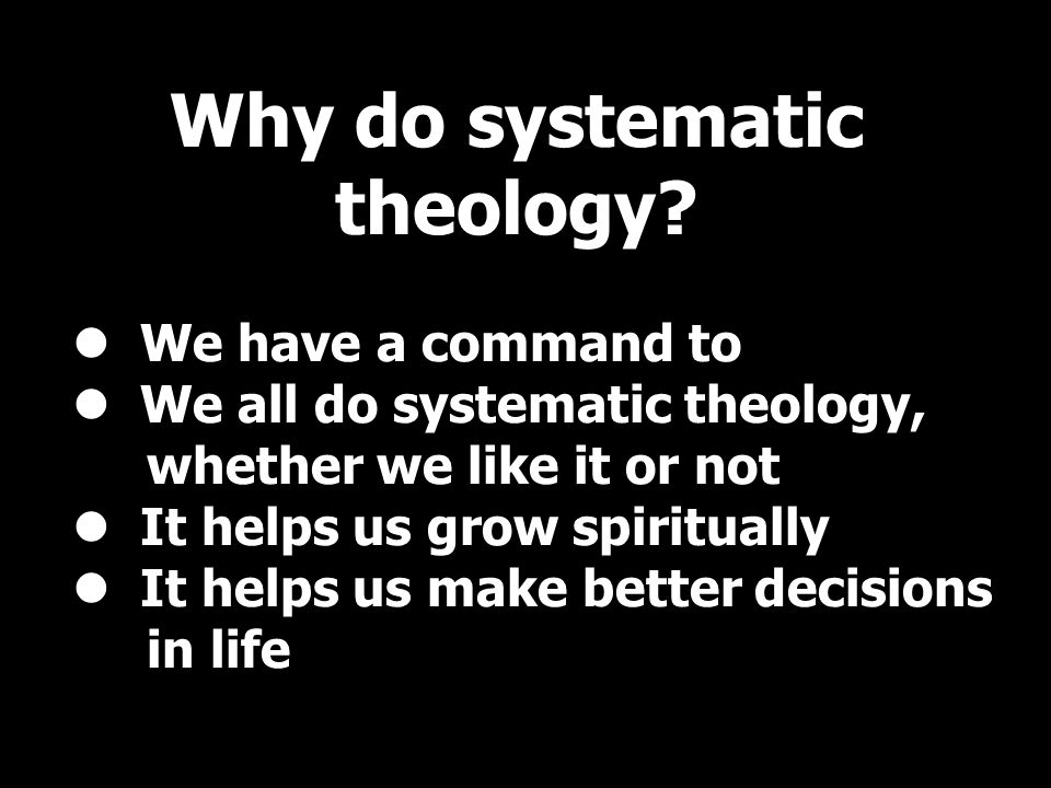 We have a command to We all do systematic theology, whether we like it or not It helps us grow spiritually It helps us make better decisions in life Why do systematic theology?